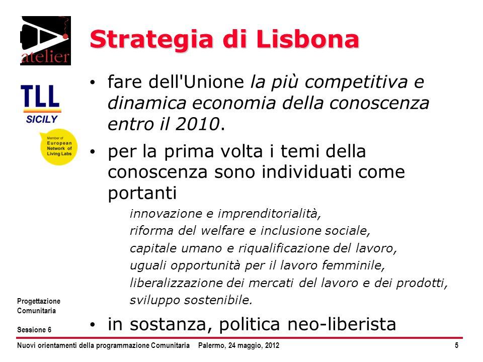 Nuovi orientamenti della programmazione ComunitariaPalermo, 24 maggio, 20126 Progettazione Comunitaria Sessione 6 EU 2020 rilanciare l economia dell UE nel prossimo decennio diventare un economia intelligente, sostenibile e solidale conseguire elevati livelli di occupazione, produttività e coesione sociale
