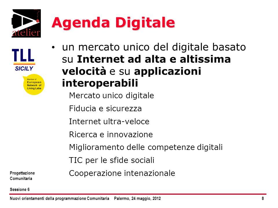 Nuovi orientamenti della programmazione ComunitariaPalermo, 24 maggio, 20128 Progettazione Comunitaria Sessione 6 Agenda Digitale un mercato unico del