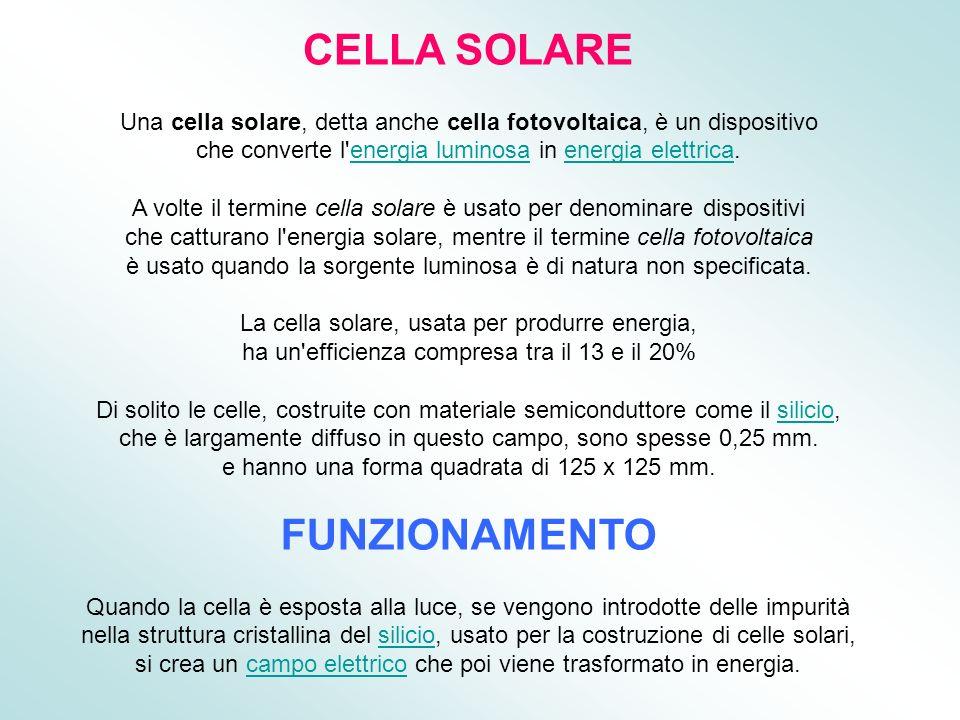 CELLA SOLARE Una cella solare, detta anche cella fotovoltaica, è un dispositivo che converte l'energia luminosa in energia elettrica.energia luminosae