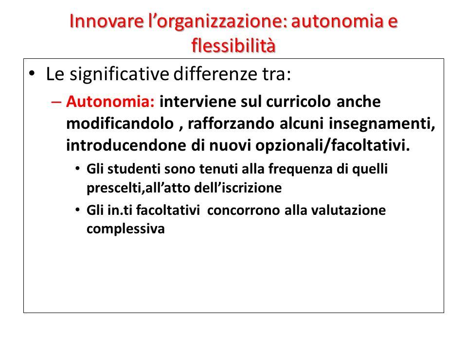 Innovare lorganizzazione: autonomia e flessibilità Le significative differenze tra: – Autonomia: interviene sul curricolo anche modificandolo, rafforzando alcuni insegnamenti, introducendone di nuovi opzionali/facoltativi.