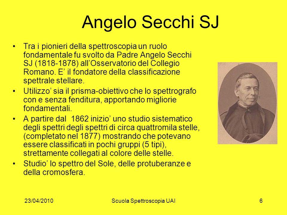 23/04/2010Scuola Spettroscopia UAI6 Angelo Secchi SJ Tra i pionieri della spettroscopia un ruolo fondamentale fu svolto da Padre Angelo Secchi SJ (181