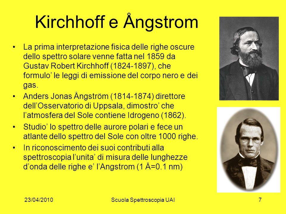 23/04/2010Scuola Spettroscopia UAI7 Kirchhoff e Ångstrom La prima interpretazione fisica delle righe oscure dello spettro solare venne fatta nel 1859