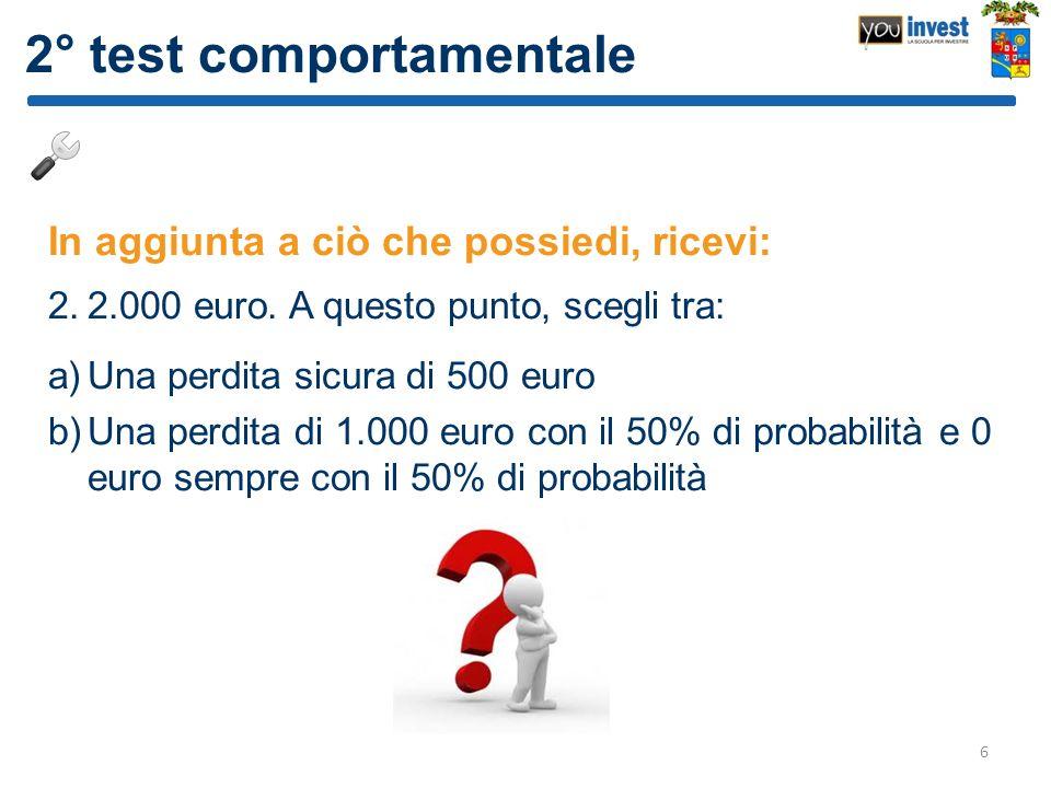 2° test comportamentale In aggiunta a ciò che possiedi, ricevi: 2.2.000 euro. A questo punto, scegli tra: a)Una perdita sicura di 500 euro b)Una perdi