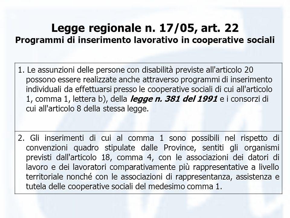 Legge regionale n. 17/05, art. 22 Programmi di inserimento lavorativo in cooperative sociali 1. Le assunzioni delle persone con disabilità previste al