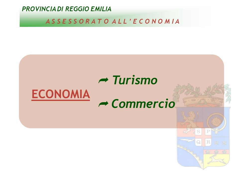 PROVINCIA DI REGGIO EMILIA A S S E S S O R A T O A L L E C O N O M I A ECONOMIA Turismo Commercio