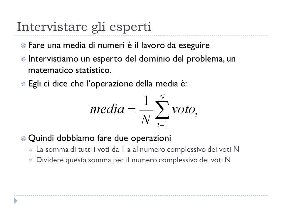 Intervistare gli esperti Fare una media di numeri è il lavoro da eseguire Intervistiamo un esperto del dominio del problema, un matematico statistico.
