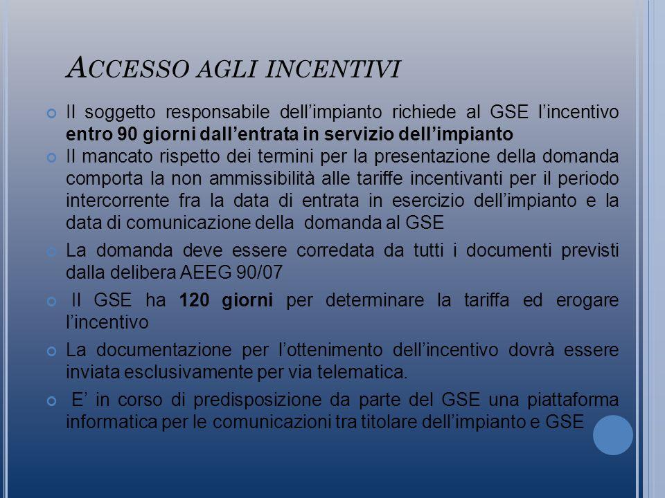 A CCESSO AGLI INCENTIVI Il soggetto responsabile dellimpianto richiede al GSE lincentivo entro 90 giorni dallentrata in servizio dellimpianto Il mancato rispetto dei termini per la presentazione della domanda comporta la non ammissibilità alle tariffe incentivanti per il periodo intercorrente fra la data di entrata in esercizio dellimpianto e la data di comunicazione della domanda al GSE La domanda deve essere corredata da tutti i documenti previsti dalla delibera AEEG 90/07 Il GSE ha 120 giorni per determinare la tariffa ed erogare lincentivo La documentazione per lottenimento dellincentivo dovrà essere inviata esclusivamente per via telematica.