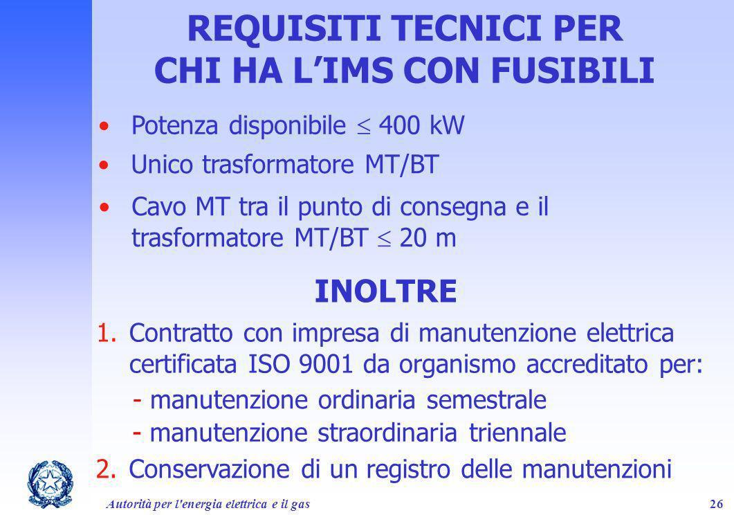 Autorità per l'energia elettrica e il gas26 REQUISITI TECNICI PER CHI HA LIMS CON FUSIBILI INOLTRE Potenza disponibile 400 kW Unico trasformatore MT/B