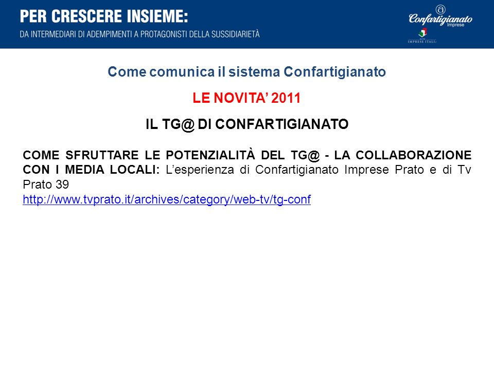 Come comunica il sistema Confartigianato LE NOVITA 2011 IL TG@ DI CONFARTIGIANATO COME SFRUTTARE LE POTENZIALITÀ DEL TG@ - LA COLLABORAZIONE CON I MEDIA LOCALI: Lesperienza di Confartigianato Imprese Prato e di Tv Prato 39 http://www.tvprato.it/archives/category/web-tv/tg-conf