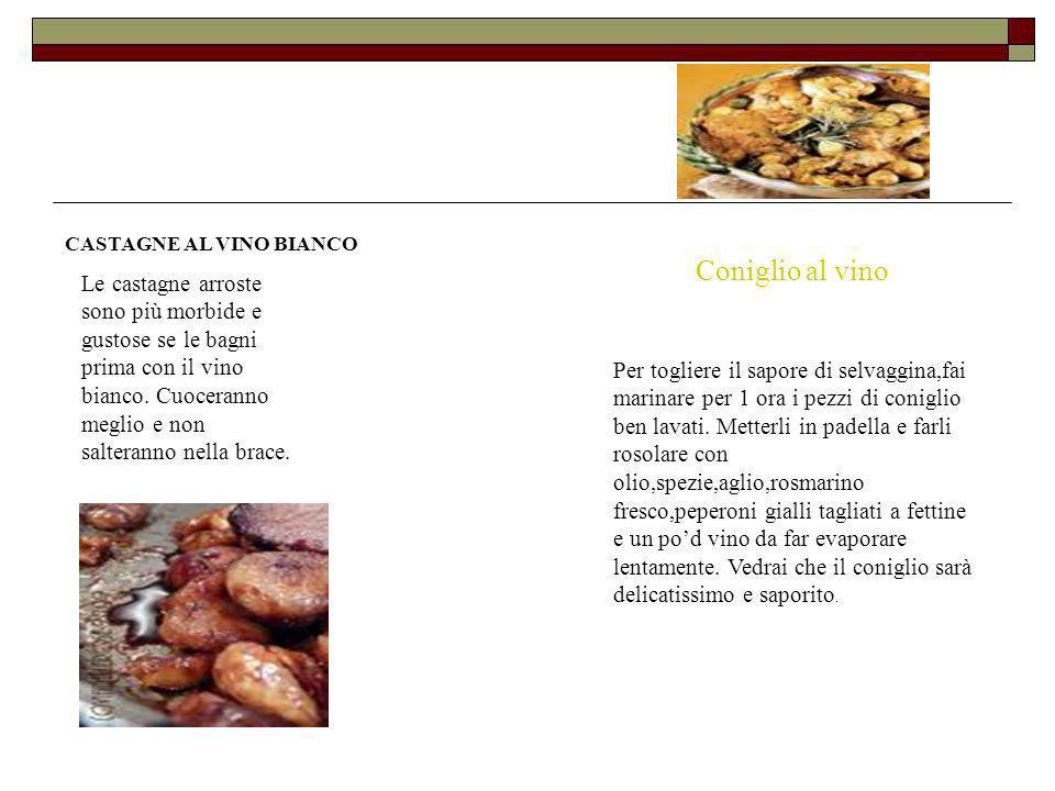 CASTAGNE AL VINO BIANCO Le castagne arroste sono più morbide e gustose se le bagni prima con il vino bianco. Cuoceranno meglio e non salteranno nella