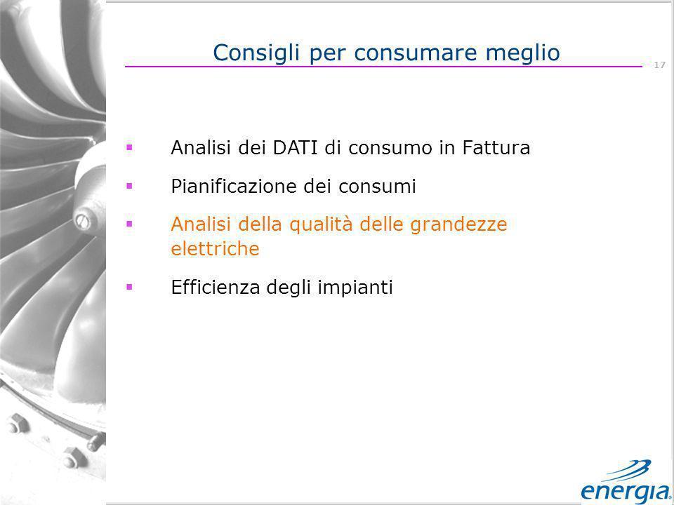 17 Analisi dei DATI di consumo in Fattura Pianificazione dei consumi Analisi della qualità delle grandezze elettriche Efficienza degli impianti Consigli per consumare meglio