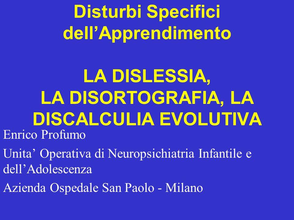 Disturbi Specifici dellApprendimento LA DISLESSIA, LA DISORTOGRAFIA, LA DISCALCULIA EVOLUTIVA Enrico Profumo Unita Operativa di Neuropsichiatria Infan