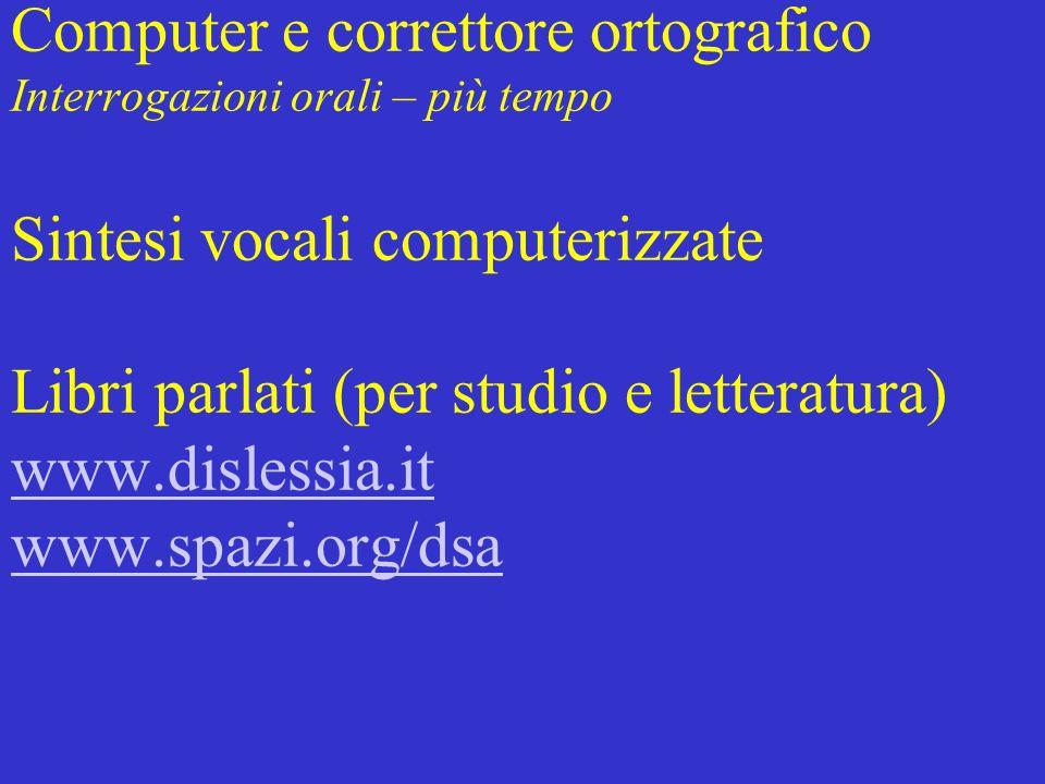 Computer e correttore ortografico Interrogazioni orali – più tempo Sintesi vocali computerizzate Libri parlati (per studio e letteratura) www.dislessi
