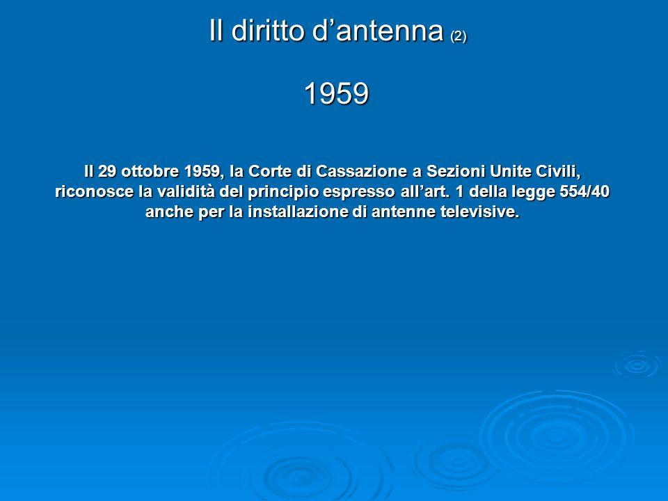 Il diritto dantenna (2) Il 29 ottobre 1959, la Corte di Cassazione a Sezioni Unite Civili, riconosce la validità del principio espresso allart. 1 dell