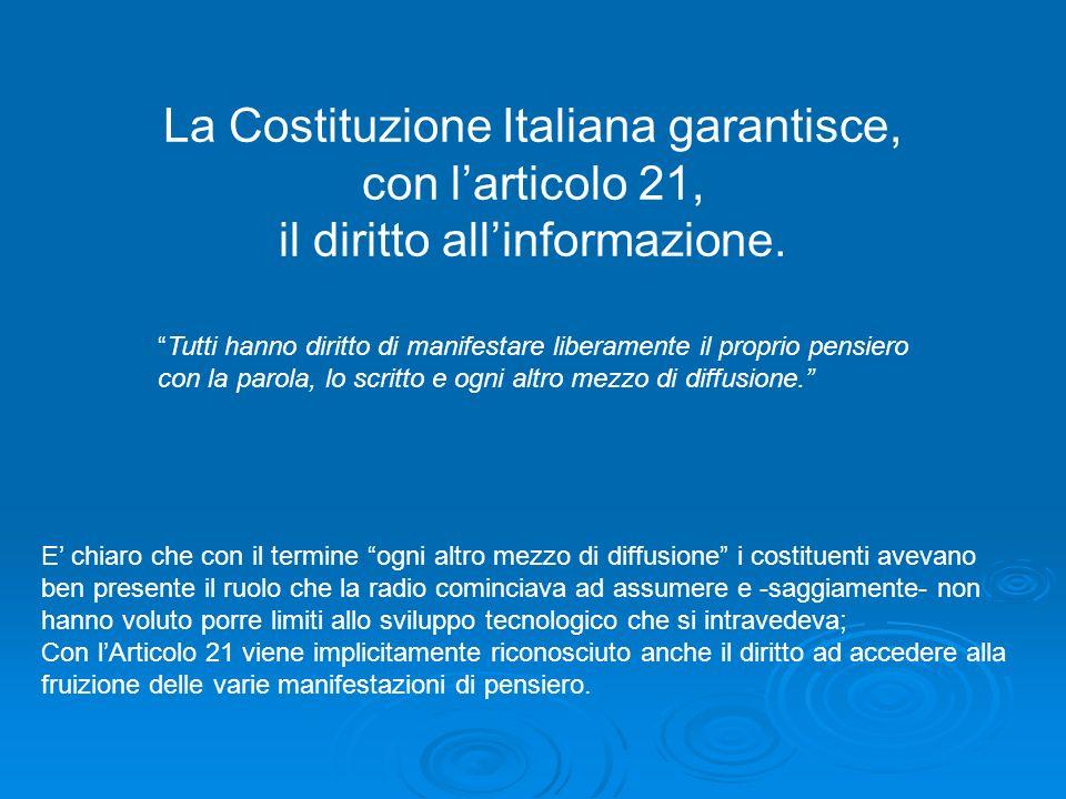 La Costituzione Italiana garantisce, con larticolo 21, il diritto allinformazione. Tutti hanno diritto di manifestare liberamente il proprio pensiero