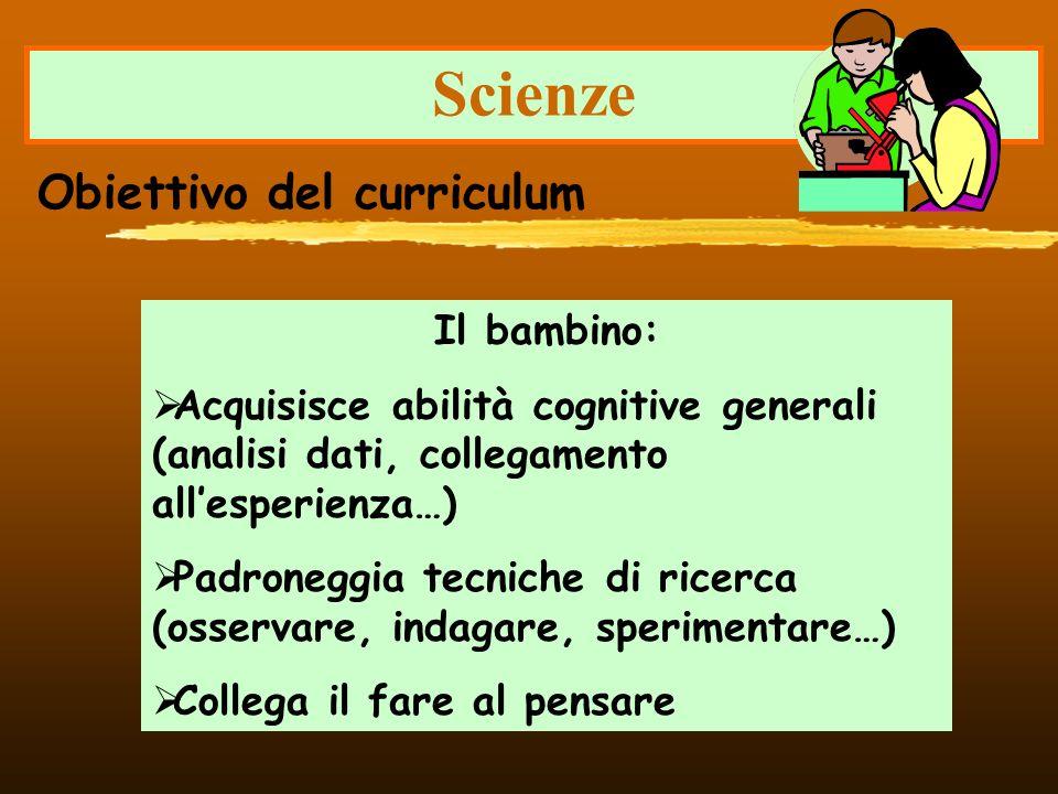 Scienze Il bambino: Acquisisce abilità cognitive generali (analisi dati, collegamento allesperienza…) Padroneggia tecniche di ricerca (osservare, inda