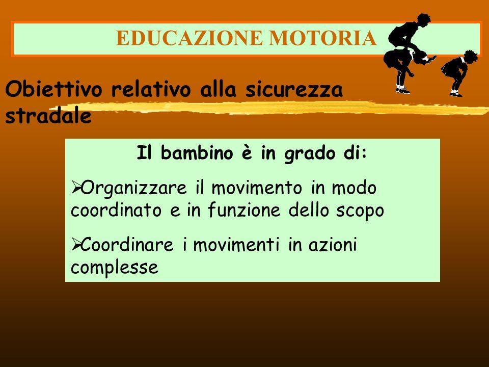 EDUCAZIONE MOTORIA Il bambino è in grado di: Organizzare il movimento in modo coordinato e in funzione dello scopo Coordinare i movimenti in azioni co