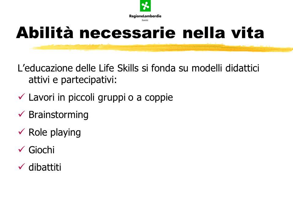 Abilità necessarie nella vita Leducazione delle Life Skills si fonda su modelli didattici attivi e partecipativi: Lavori in piccoli gruppi o a coppie
