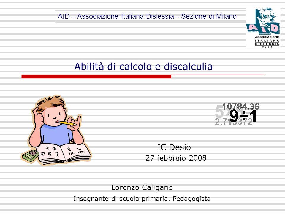 IC Desio 27 febbraio 2008 Lorenzo Caligaris Insegnante di scuola primaria. Pedagogista Abilità di calcolo e discalculia AID – Associazione Italiana Di