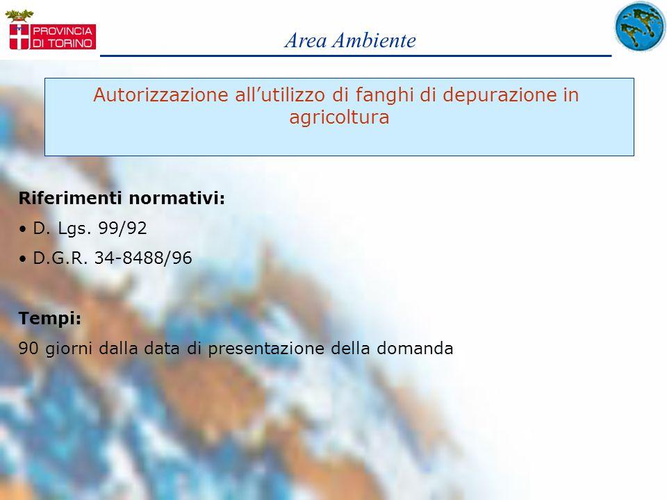 Area Ambiente Autorizzazione allutilizzo di fanghi di depurazione in agricoltura Riferimenti normativi: D. Lgs. 99/92 D.G.R. 34-8488/96 Tempi: 90 gior