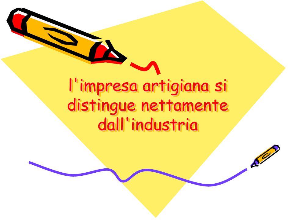 l impresa artigiana si distingue nettamente dall industria … per due caratteristiche: –gli elementi di base –l abilità artigiana.