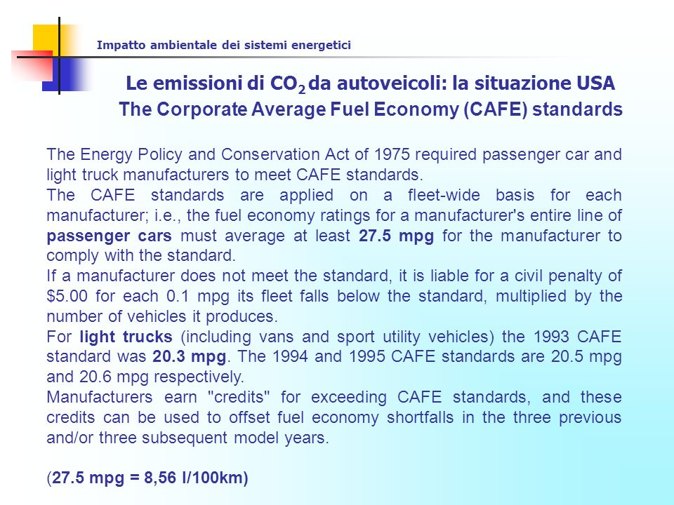 Impatto ambientale dei sistemi energetici Le emissioni di CO 2 da autoveicoli: la situazione USA The Corporate Average Fuel Economy (CAFE) standards FUEL ECONOMY STANDARDS27.5