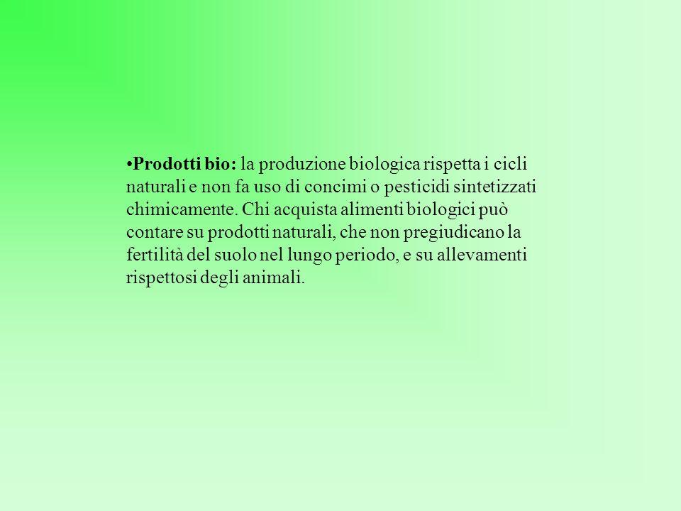 Prodotti bio: la produzione biologica rispetta i cicli naturali e non fa uso di concimi o pesticidi sintetizzati chimicamente.