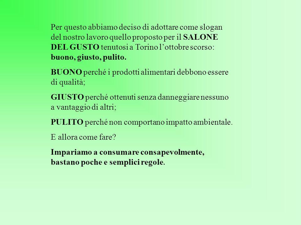 Per questo abbiamo deciso di adottare come slogan del nostro lavoro quello proposto per il SALONE DEL GUSTO tenutosi a Torino lottobre scorso: buono, giusto, pulito.