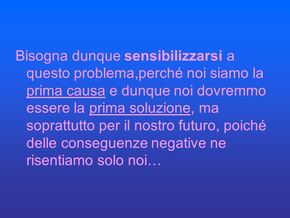 Bisogna dunque sensibilizzarsi a questo problema,perché noi siamo la prima causa e dunque noi dovremmo essere la prima soluzione, ma soprattutto per i