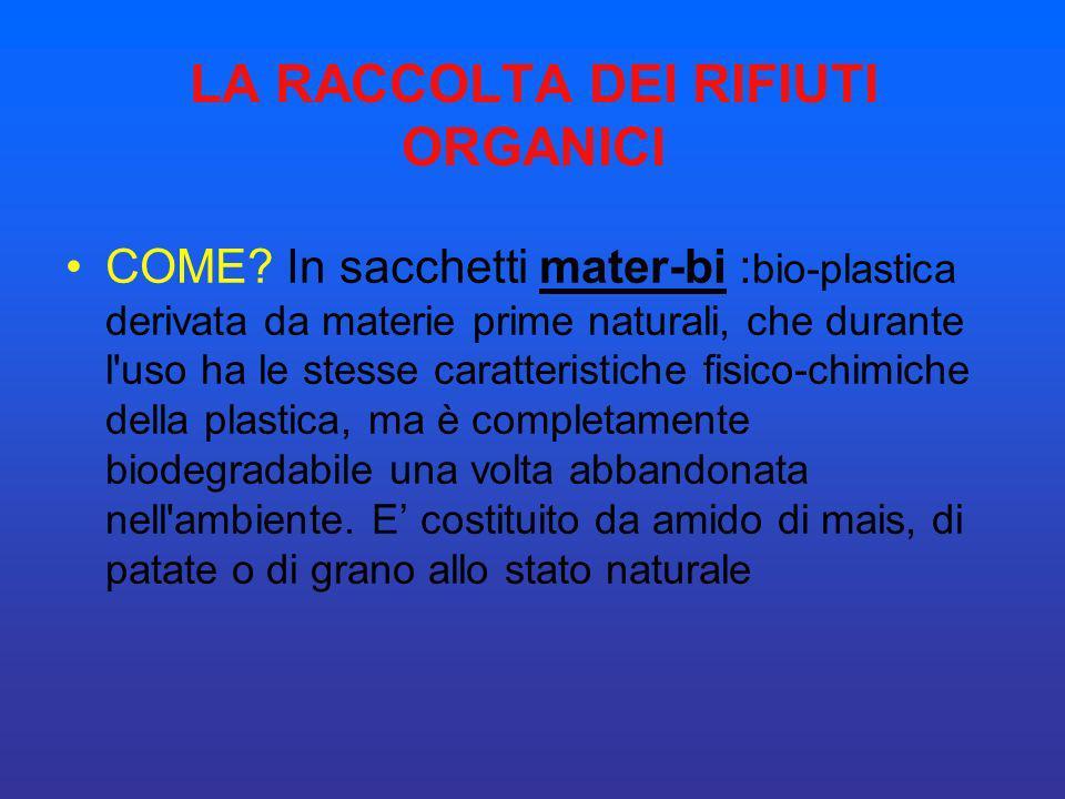 LA RACCOLTA DEI RIFIUTI ORGANICI COME? In sacchetti mater-bi : bio-plastica derivata da materie prime naturali, che durante l'uso ha le stesse caratte