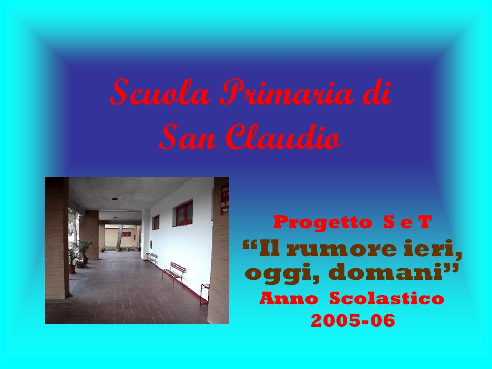 Scuola Primaria di San Claudio Progetto S e T Il rumore ieri, oggi, domani Anno Scolastico 2005-06