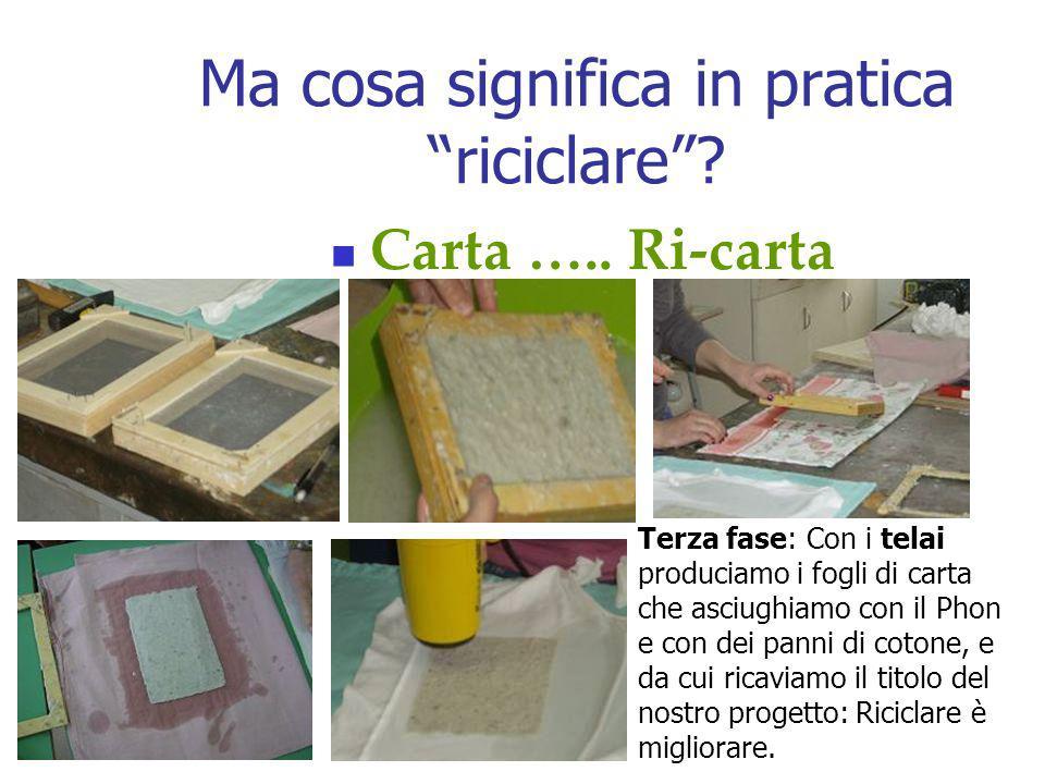 Ma cosa significa in pratica riciclare? Carta ….. Ri-carta Terza fase: Con i telai produciamo i fogli di carta che asciughiamo con il Phon e con dei p