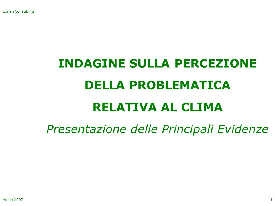 Lorien Consulting Aprile 20071 INDAGINE SULLA PERCEZIONE DELLA PROBLEMATICA RELATIVA AL CLIMA Presentazione delle Principali Evidenze