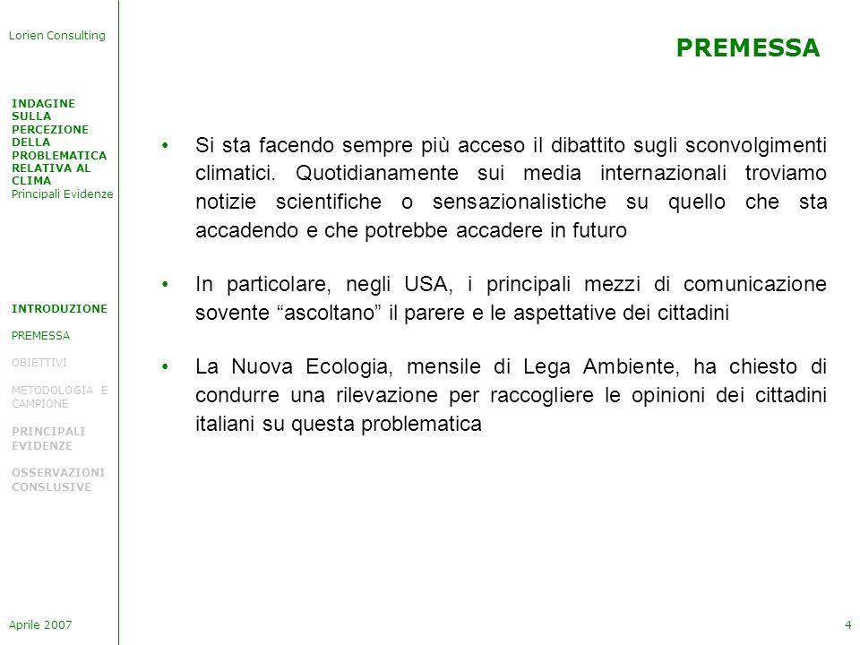 INDAGINE SULLA PERCEZIONE DELLA PROBLEMATICA RELATIVA AL CLIMA Principali Evidenze Lorien Consulting Aprile 20075 OBIETTIVI GENERALI INTRODUZIONE PREMESSA OBIETTIVI METODOLOGIA E CAMPIONE PRINCIPALI EVIDENZE OSSERVAZIONI CONSLUSIVE Sensibilità degli italiani sulleffetto serra e sugli sconvolgimenti climatici Impatto che le recenti notizie hanno ottenuto nella società italiana Aspettative dei cittadini da parte del Governo e delle istituzioni Disponibilità dei cittadini a farsi portavoce e promotori di cambiamenti necessari negli stili di vita