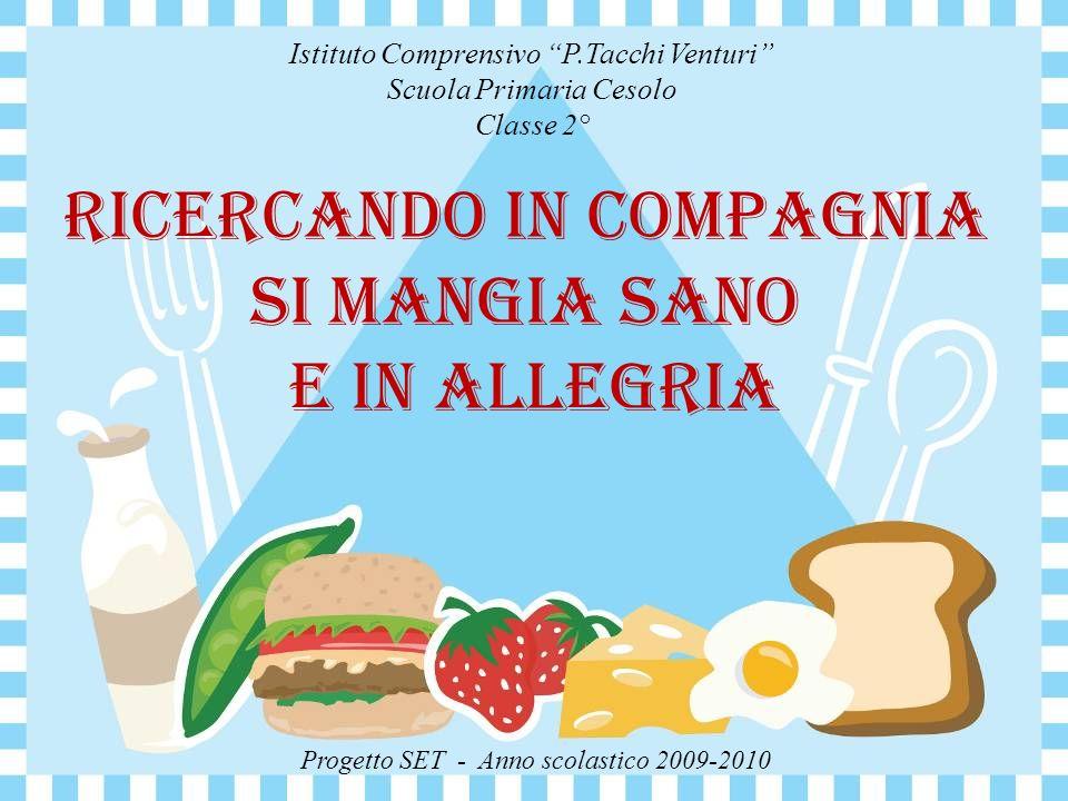 Ricercando in compagnia si mangia sano e in allegria Istituto Comprensivo P.Tacchi Venturi Scuola Primaria Cesolo Classe 2° Progetto SET - Anno scolastico 2009-2010