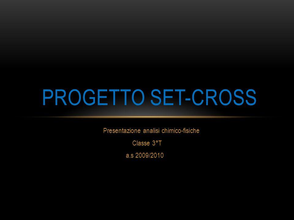 Presentazione analisi chimico-fisiche Classe 3°T a.s 2009/2010 PROGETTO SET-CROSS