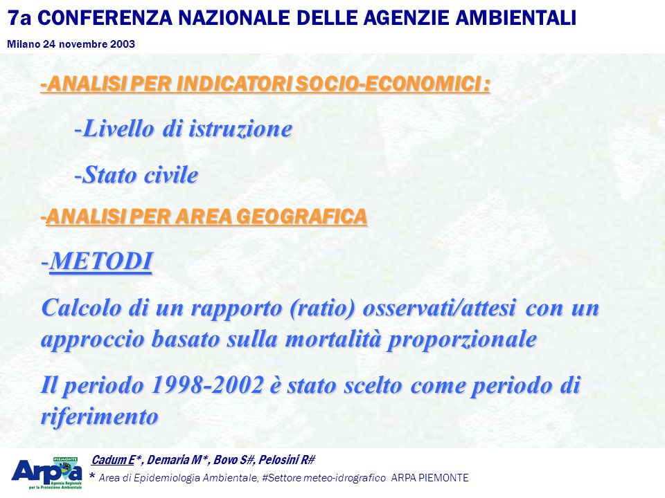 7a CONFERENZA NAZIONALE DELLE AGENZIE AMBIENTALI Milano 24 novembre 2003 Cadum E*, Demaria M*, Bovo S#, Pelosini R# * Area di Epidemiologia Ambientale, #Settore meteo-idrografico ARPA PIEMONTE -ANALISI PER INDICATORI SOCIO-ECONOMICI : -Livello di istruzione -Stato civile -ANALISI PER AREA GEOGRAFICA -METODI Calcolo di un rapporto (ratio) osservati/attesi con un approccio basato sulla mortalità proporzionale Il periodo 1998-2002 è stato scelto come periodo di riferimento
