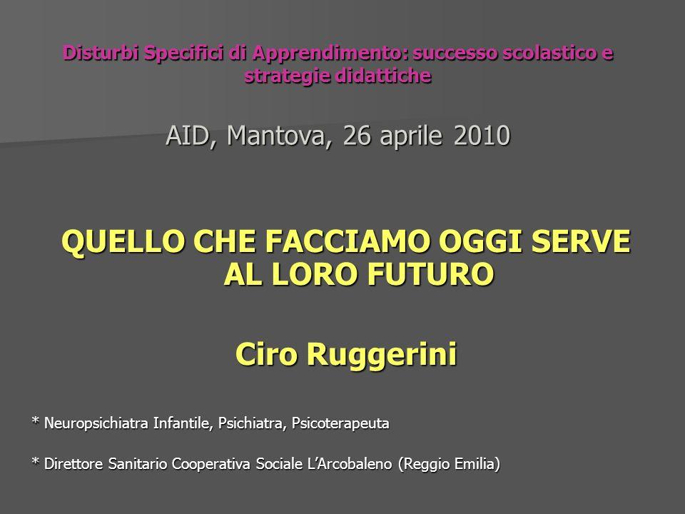 Disturbi Specifici di Apprendimento: successo scolastico e strategie didattiche AID, Mantova, 26 aprile 2010 QUELLO CHE FACCIAMO OGGI SERVE AL LORO FU
