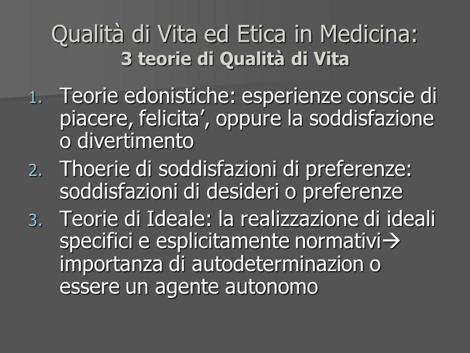 Qualità di Vita ed Etica in Medicina: 3 teorie di Qualità di Vita 1. Teorie edonistiche: esperienze conscie di piacere, felicita, oppure la soddisfazi