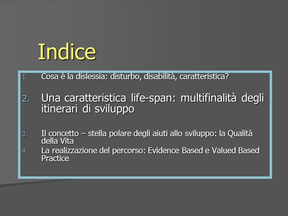 Indice 1. Cosa è la dislessia: disturbo, disabilità, caratteristica? 2. Una caratteristica life-span: multifinalità degli itinerari di sviluppo 3. Il