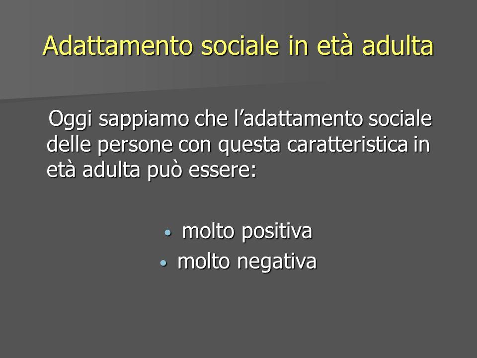 Adattamento sociale in età adulta Oggi sappiamo che ladattamento sociale delle persone con questa caratteristica in età adulta può essere: Oggi sappia