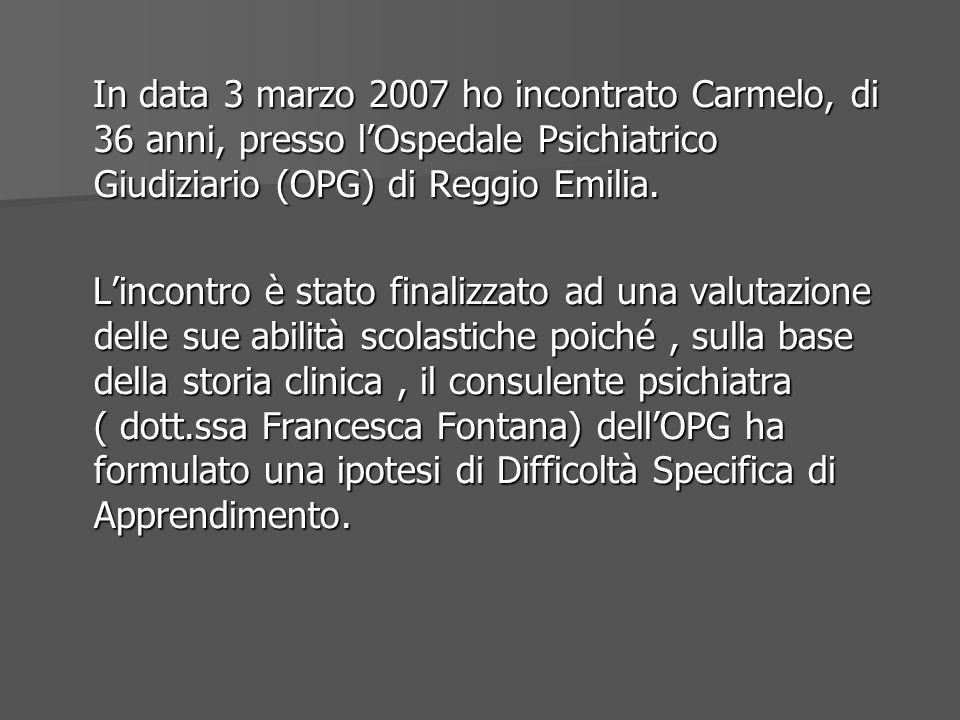 In data 3 marzo 2007 ho incontrato Carmelo, di 36 anni, presso lOspedale Psichiatrico Giudiziario (OPG) di Reggio Emilia. In data 3 marzo 2007 ho inco