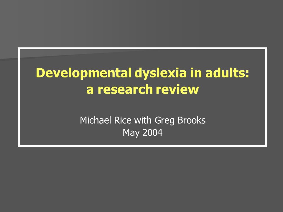 Developmental dyslexia in adults: a research review Michael Rice with Greg Brooks May 2004