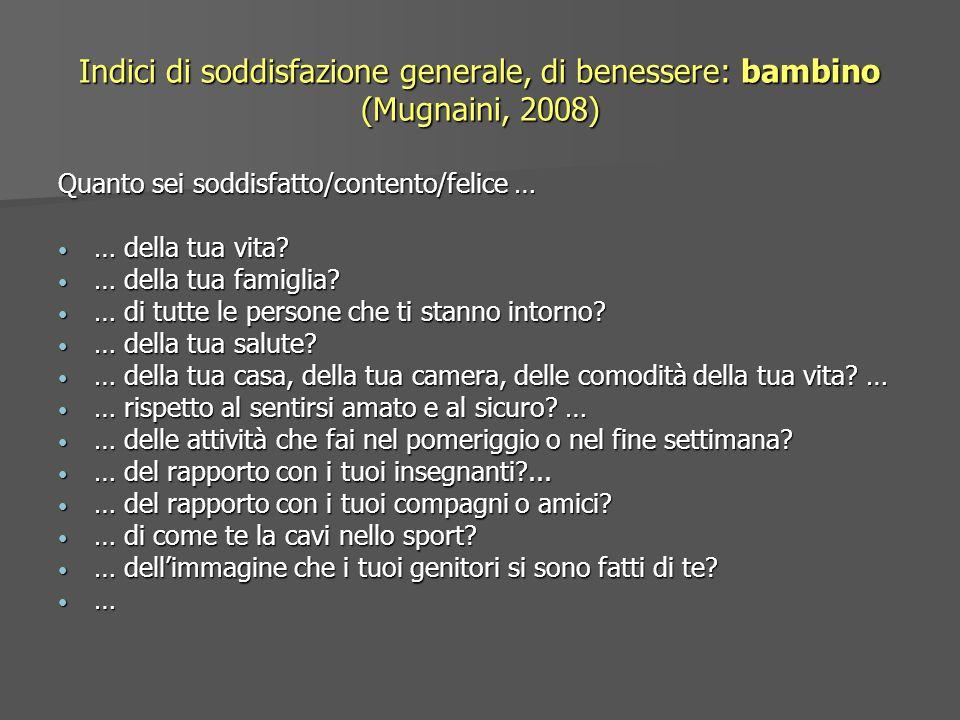 Indici di soddisfazione generale, di benessere: bambino (Mugnaini, 2008) Quanto sei soddisfatto/contento/felice … … della tua vita? … della tua vita?