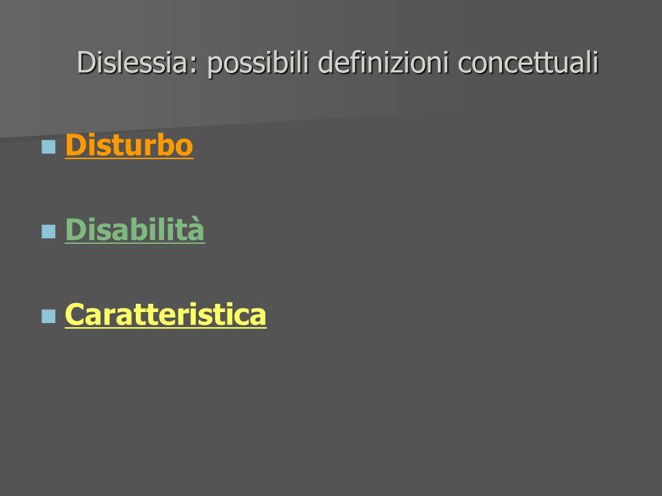 Dislessia: possibili definizioni concettuali Dislessia: possibili definizioni concettuali Disturbo Disabilità Caratteristica
