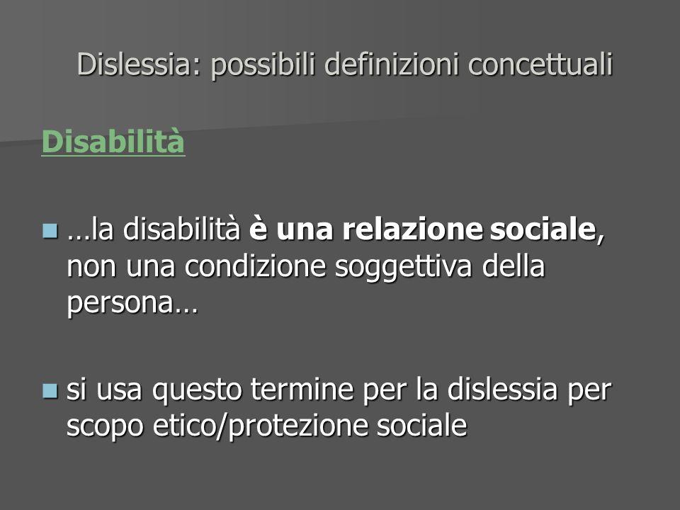 Dislessia: possibili definizioni concettuali Dislessia: possibili definizioni concettuali Disabilità …la disabilità è una relazione sociale, non una c