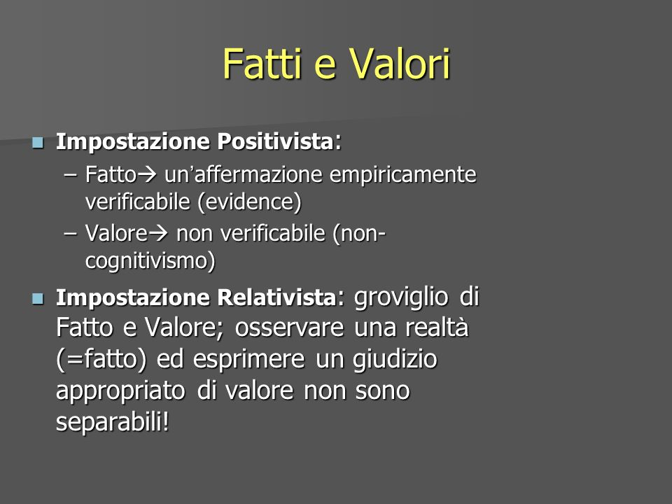 Fatti e Valori Impostazione Positivista : Impostazione Positivista : –Fatto un affermazione empiricamente verificabile (evidence) –Valore non verifica