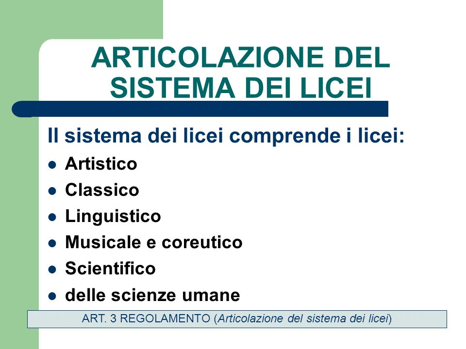 ARTICOLAZIONE DEL SISTEMA DEI LICEI Il sistema dei licei comprende i licei: Artistico Classico Linguistico Musicale e coreutico Scientifico delle scienze umane ART.
