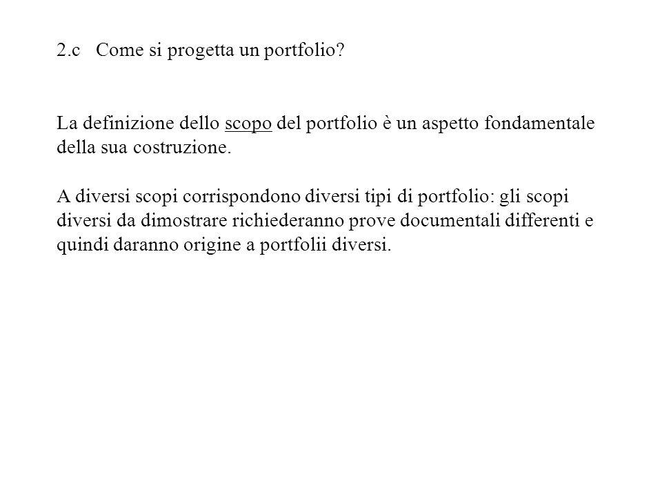 2.c Come si progetta un portfolio? La definizione dello scopo del portfolio è un aspetto fondamentale della sua costruzione. A diversi scopi corrispon
