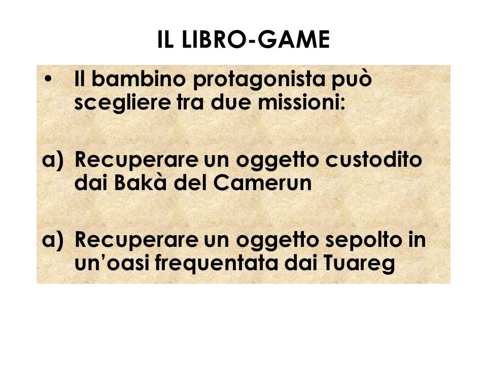 IL LIBRO-GAME Il bambino protagonista può scegliere tra due missioni: a)Recuperare un oggetto custodito dai Bakà del Camerun a)Recuperare un oggetto s